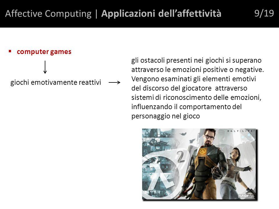 Affective Computing | Applicazioni dellaffettività 9/19 computer games giochi emotivamente reattivi gli ostacoli presenti nei giochi si superano attraverso le emozioni positive o negative.