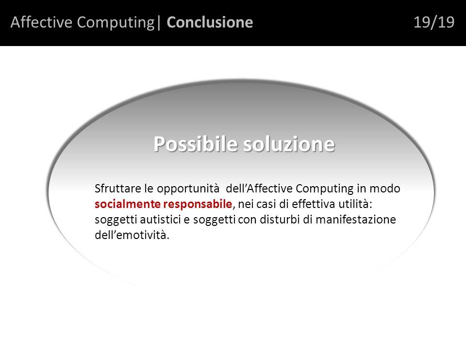 Affective Computing| Conclusione19/19 Sfruttare le opportunità dellAffective Computing in modo socialmente responsabile, nei casi di effettiva utilità: soggetti autistici e soggetti con disturbi di manifestazione dellemotività.