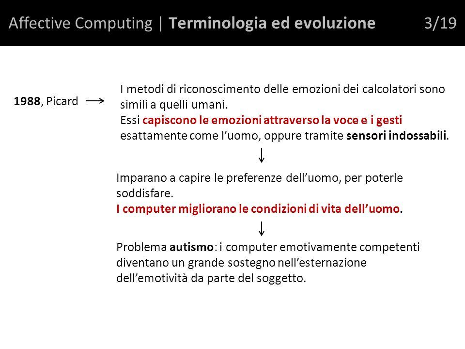 Affective Computing | T erminologia ed evoluzione 3/19 1988, Picard I metodi di riconoscimento delle emozioni dei calcolatori sono simili a quelli umani.