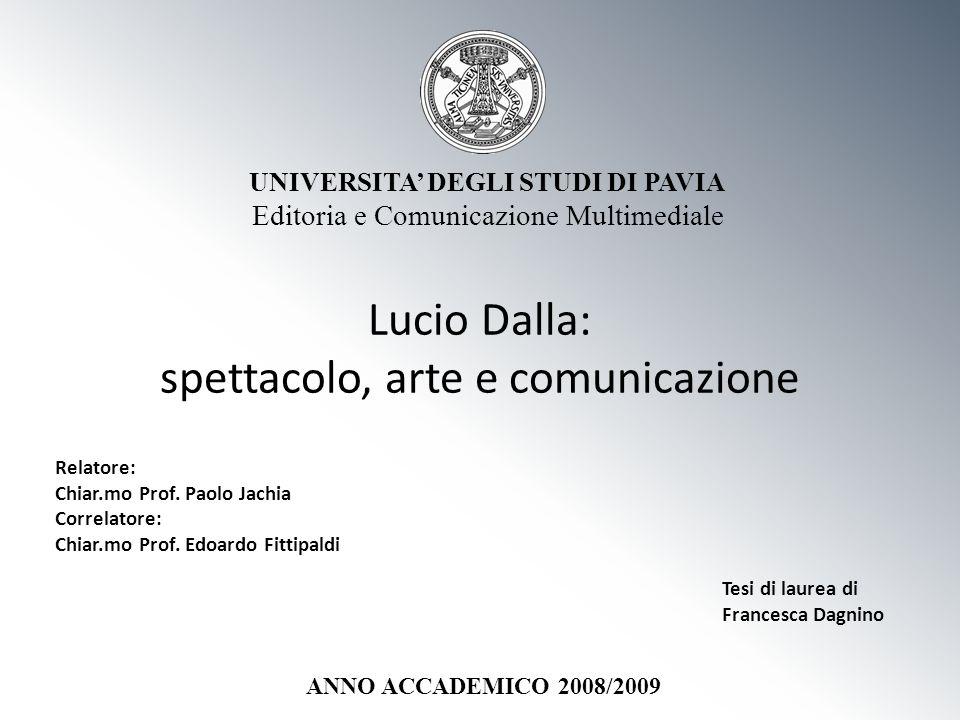 Lucio Dalla: spettacolo, arte e comunicazione UNIVERSITA DEGLI STUDI DI PAVIA Editoria e Comunicazione Multimediale Relatore: Chiar.mo Prof. Paolo Jac