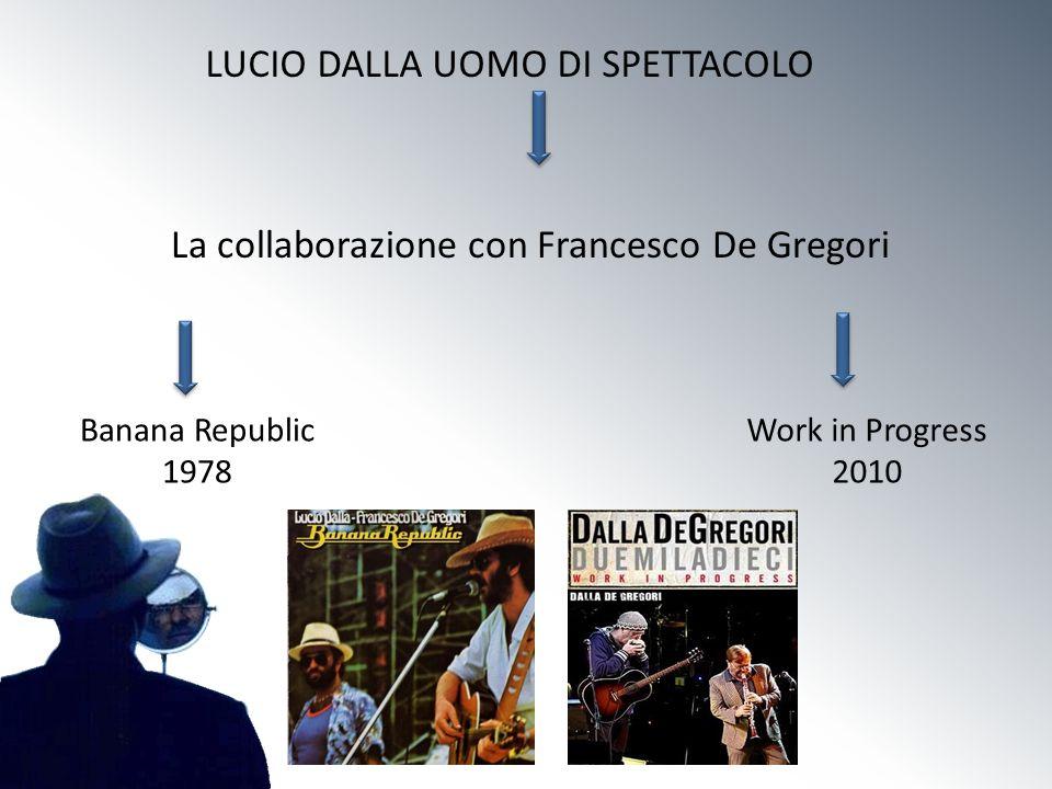 LUCIO DALLA UOMO DI SPETTACOLO La collaborazione con Francesco De Gregori Banana Republic 1978 Work in Progress 2010