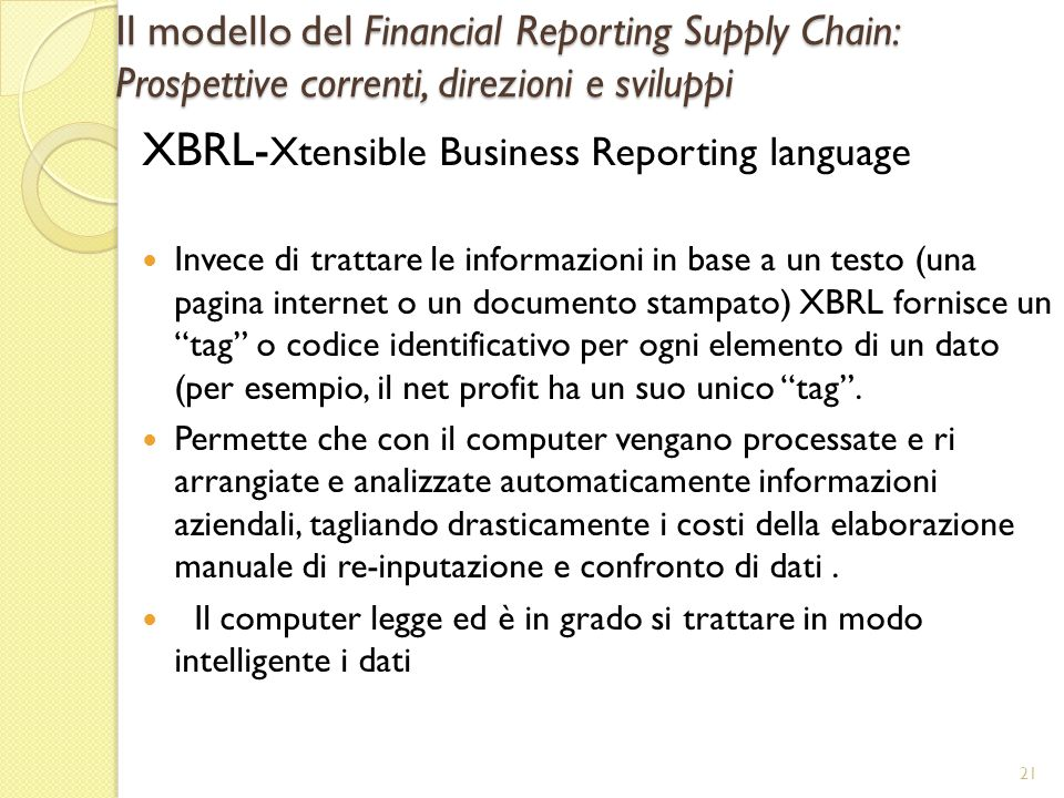 Il modello del Financial Reporting Supply Chain: Prospettive correnti, direzioni e sviluppi XBRL- Xtensible Business Reporting language Invece di trattare le informazioni in base a un testo (una pagina internet o un documento stampato) XBRL fornisce un tag o codice identificativo per ogni elemento di un dato (per esempio, il net profit ha un suo unico tag.