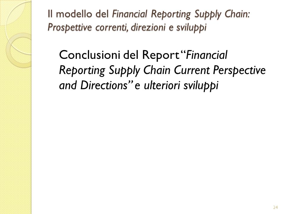 Il modello del Financial Reporting Supply Chain: Prospettive correnti, direzioni e sviluppi Conclusioni del Report Financial Reporting Supply Chain Current Perspective and Directions e ulteriori sviluppi 24