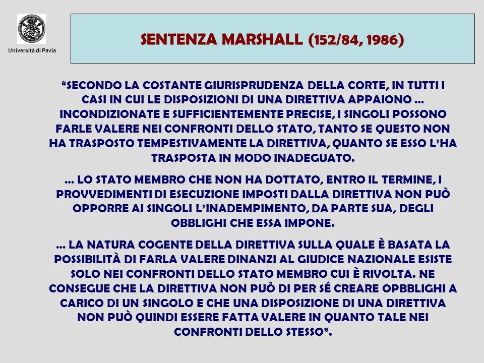 Università di Pavia SENTENZA FACCINI DORI (c-91/92, 1994) SAREBBE … INACCETTABILE CHE LO STATO AL QUALE IL LEGISLATORE COMUNITARIO PRESCRIVE LADOZIONE DI TALUNE NORME VOLTE A DISCIPLINARE I SUOI RAPPORTI O QUELLI DEGLI ENTI STATALI CON I PRIVATI E A RICONOSCERE A QUESTI ULTIMI IL GODIMENTO DI TALUNI DIRITTI POTESSE FAR VALERE LA MANCATA ESECUZIONE DEI SUOI OBBLIGHI AL FINE DI PRIVARE I SINGOLI DEL GODIMENTO DI DETTI DIRITTI.