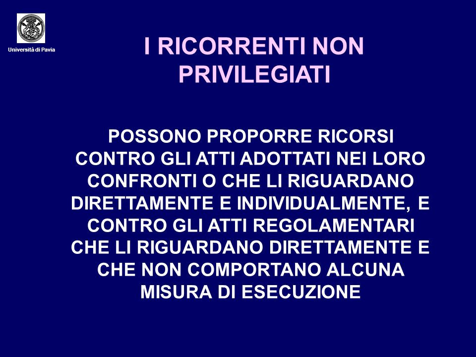 Università di Pavia I RICORRENTI NON PRIVILEGIATI POSSONO PROPORRE RICORSI CONTRO GLI ATTI ADOTTATI NEI LORO CONFRONTI O CHE LI RIGUARDANO DIRETTAMENT