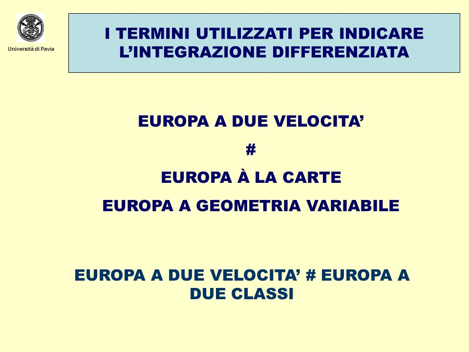 Università di Pavia I TERMINI UTILIZZATI PER INDICARE LINTEGRAZIONE DIFFERENZIATA EUROPA A DUE VELOCITA # EUROPA À LA CARTE EUROPA A GEOMETRIA VARIABI