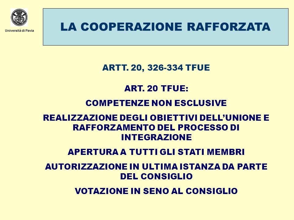 Università di Pavia LA COOPERAZIONE RAFFORZATA ARTT. 20, 326-334 TFUE ART. 20 TFUE: COMPETENZE NON ESCLUSIVE REALIZZAZIONE DEGLI OBIETTIVI DELLUNIONE