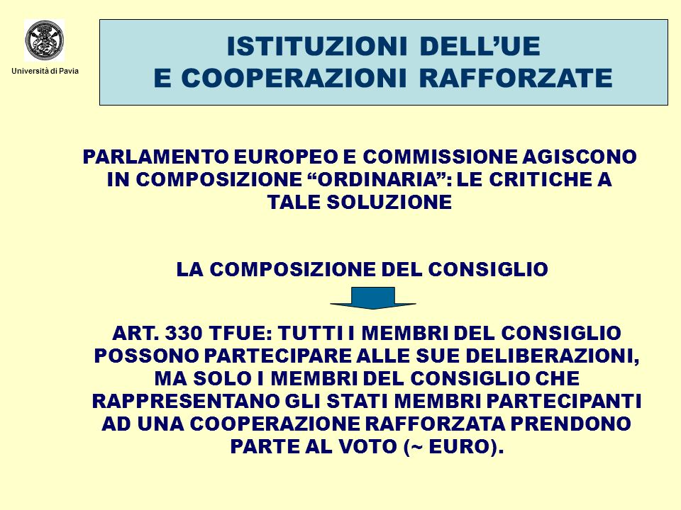 Università di Pavia IL RISPETTO DELLEQUILIBRIO ISTITUZIONALE DELLUE I PARERI DELLA CORTE DI GIUSTIZIA SULLA COMPATIBILTA DI ACCORDI INTERNAZIONALI DELLUE CON I TRATTATI PARERE 1/76: LA CONCLUSIONE DA PARTE DELLA COMUNITA DI UN ACCORDO INTERNAZIONALE NON PUO AVERE COME EFFETTO LA RINUNCIA ALLAUTONOMIA DAZIONE DELLA COMUNITA NELLE SUE RELAZIONI ESTERNE, NE LA MODIFICA DELLA SUA COSTITUZIONE INTERNA ATTRAVERSO LALTERAZIONE DI ELEMENTI ESSENZIALI DELLA STRUTTURA COMUNITARIA, PER QUANTO RIGUARDA LE PREROGATIVE DELLE ISTITUZIONI, IL PROCESSO DI DECISIONE NELLAMBITO DI QUESTE E LA POSIZIONE RECIPROCA DEGLI STATI MEMBRI PARERE 1/91 PARERE 1/09