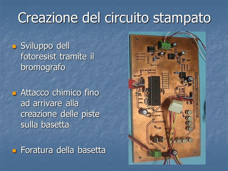 Creazione del circuito stampato Sviluppo dell fotoresist tramite il bromografo Sviluppo dell fotoresist tramite il bromografo Attacco chimico fino ad