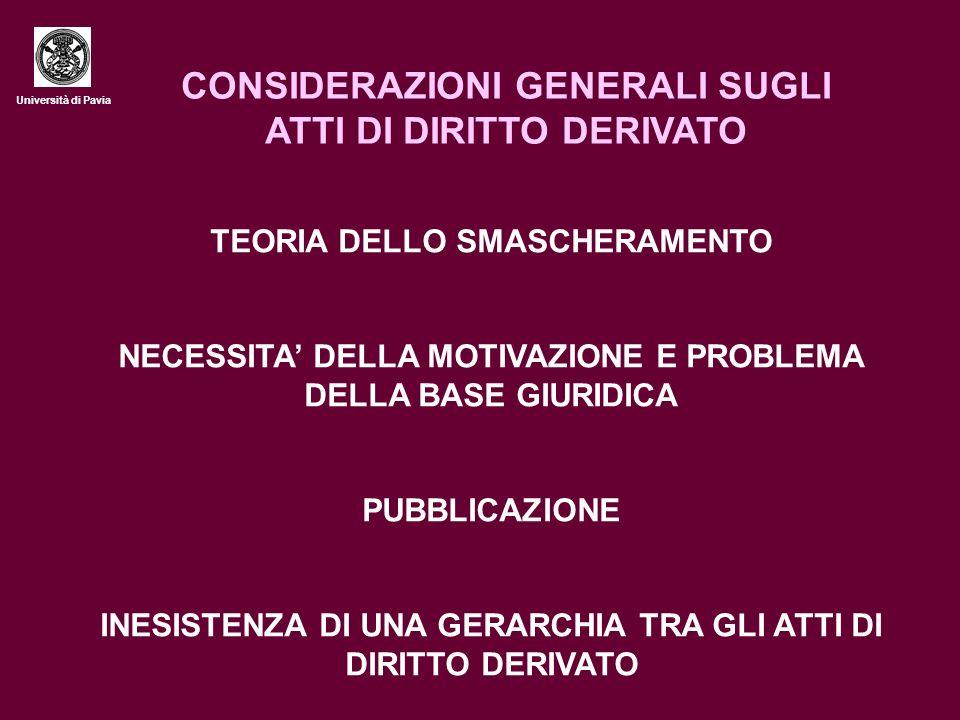 Università di Pavia CONSIDERAZIONI GENERALI SUGLI ATTI DI DIRITTO DERIVATO TEORIA DELLO SMASCHERAMENTO NECESSITA DELLA MOTIVAZIONE E PROBLEMA DELLA BASE GIURIDICA PUBBLICAZIONE INESISTENZA DI UNA GERARCHIA TRA GLI ATTI DI DIRITTO DERIVATO