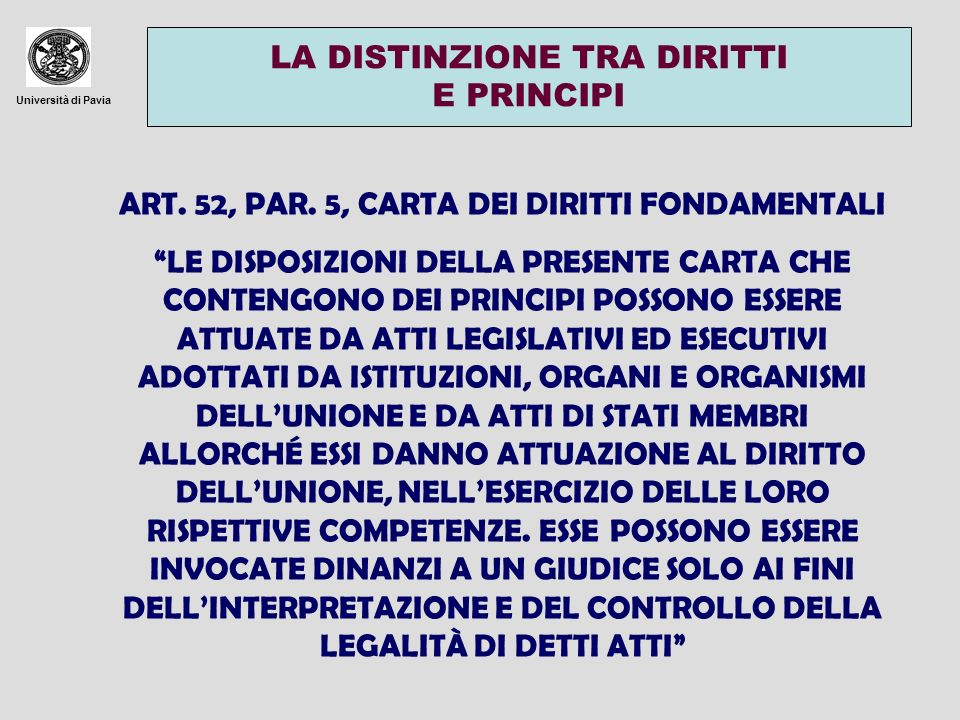 Università di Pavia LA DISTINZIONE TRA DIRITTI E PRINCIPI ART. 52, PAR. 5, CARTA DEI DIRITTI FONDAMENTALI LE DISPOSIZIONI DELLA PRESENTE CARTA CHE CON