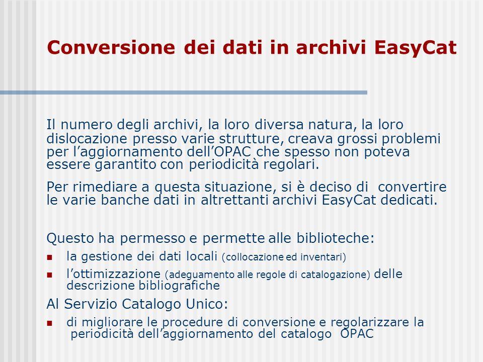 Conversione dei dati in archivi EasyCat Il numero degli archivi, la loro diversa natura, la loro dislocazione presso varie strutture, creava grossi problemi per laggiornamento dellOPAC che spesso non poteva essere garantito con periodicità regolari.
