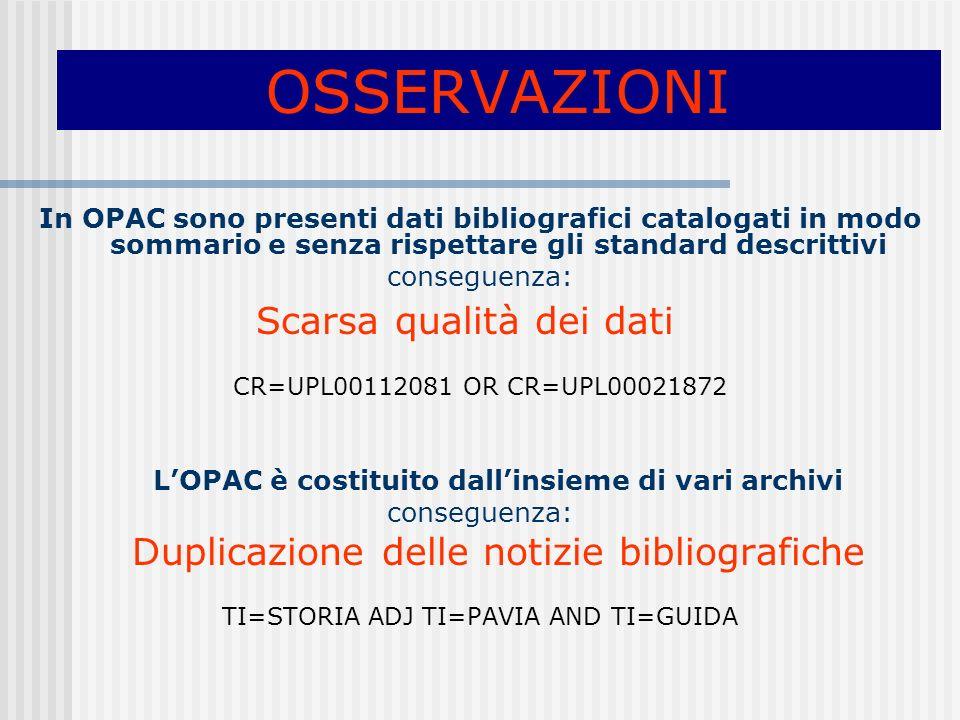 OSSERVAZIONI In OPAC sono presenti dati bibliografici catalogati in modo sommario e senza rispettare gli standard descrittivi conseguenza: Scarsa qualità dei dati CR=UPL00112081 OR CR=UPL00021872 LOPAC è costituito dallinsieme di vari archivi conseguenza: Duplicazione delle notizie bibliografiche TI=STORIA ADJ TI=PAVIA AND TI=GUIDA
