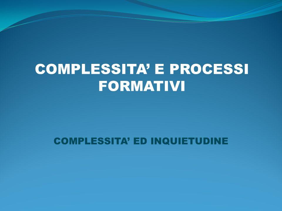 COMPLESSITA E PROCESSI FORMATIVI COMPLESSITA ED INQUIETUDINE