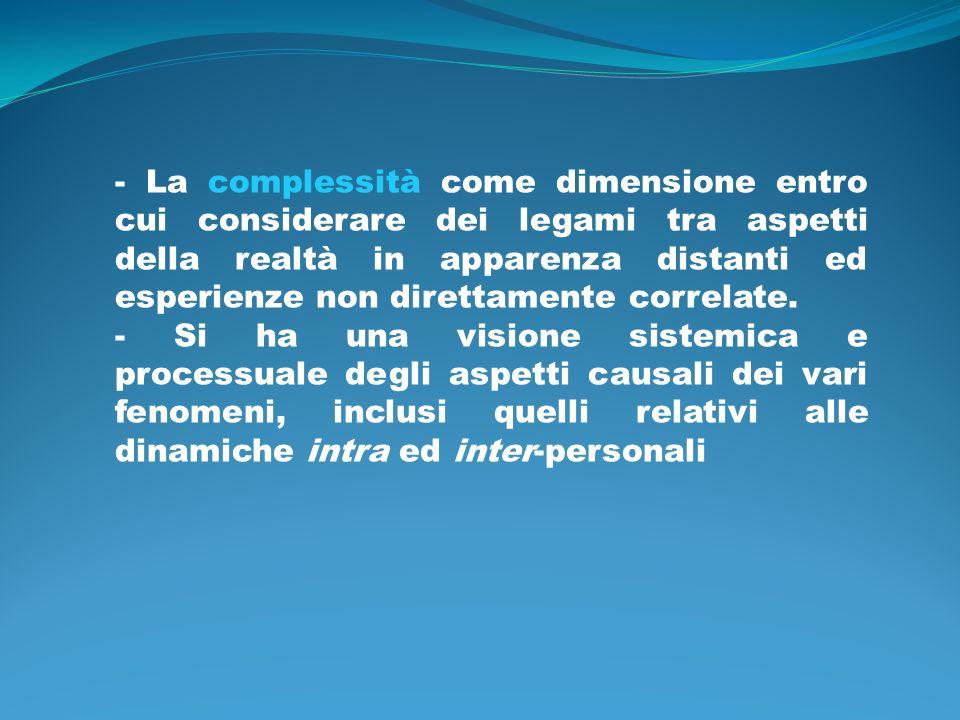 - La complessità come dimensione entro cui considerare dei legami tra aspetti della realtà in apparenza distanti ed esperienze non direttamente correlate.