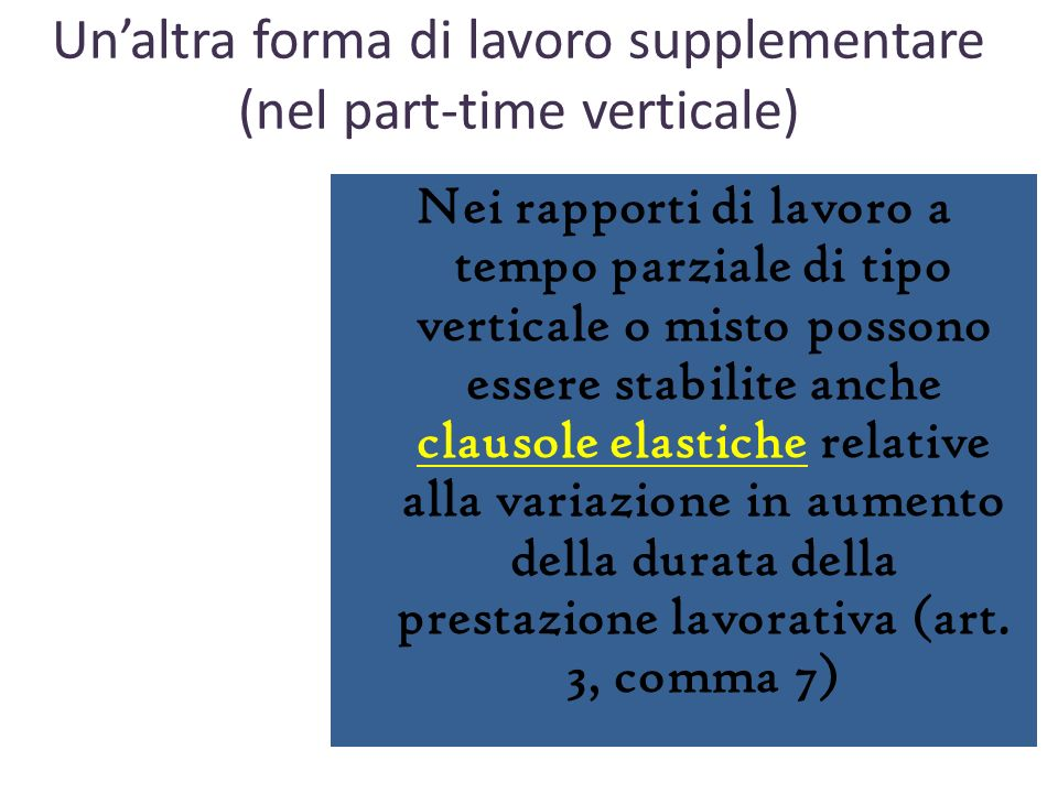 Nei rapporti di lavoro a tempo parziale di tipo verticale o misto possono essere stabilite anche clausole elastiche relative alla variazione in aumento della durata della prestazione lavorativa (art.