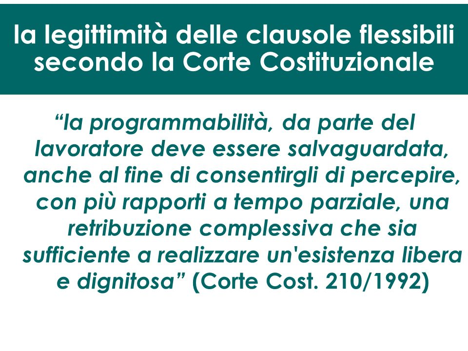 la programmabilità, da parte del lavoratore deve essere salvaguardata, anche al fine di consentirgli di percepire, con più rapporti a tempo parziale, una retribuzione complessiva che sia sufficiente a realizzare un esistenza libera e dignitosa (Corte Cost.
