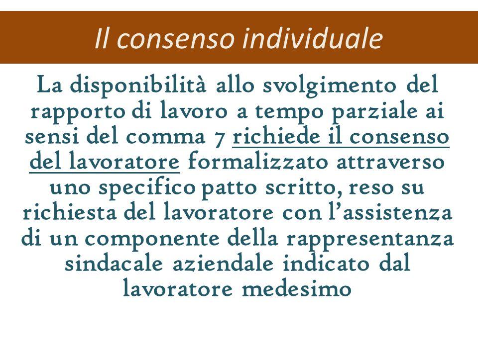 Il consenso individuale La disponibilità allo svolgimento del rapporto di lavoro a tempo parziale ai sensi del comma 7 richiede il consenso del lavoratore formalizzato attraverso uno specifico patto scritto, reso su richiesta del lavoratore con lassistenza di un componente della rappresentanza sindacale aziendale indicato dal lavoratore medesimo