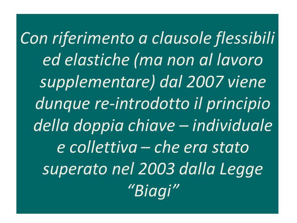 Con riferimento a clausole flessibili ed elastiche (ma non al lavoro supplementare) dal 2007 viene dunque re-introdotto il principio della doppia chiave – individuale e collettiva – che era stato superato nel 2003 dalla Legge Biagi