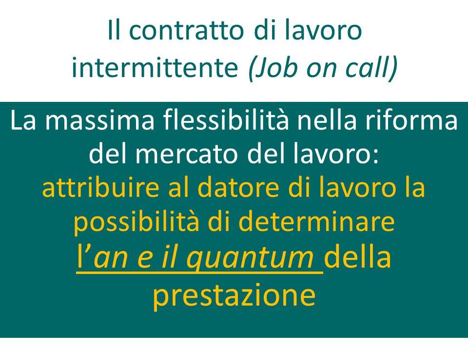 La massima flessibilità nella riforma del mercato del lavoro: attribuire al datore di lavoro la possibilità di determinare lan e il quantum della prestazione Il contratto di lavoro intermittente (Job on call)