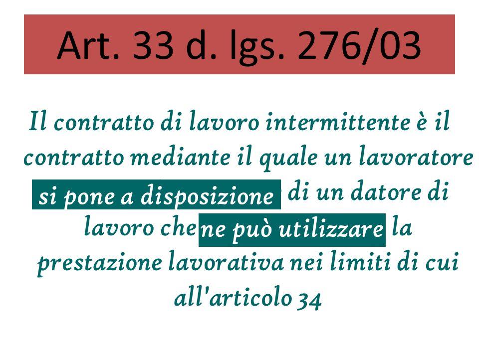 Il contratto di lavoro intermittente è il contratto mediante il quale un lavoratore si pone a disposizione di un datore di lavoro che ne può utilizzare la prestazione lavorativa nei limiti di cui all articolo 34 Art.