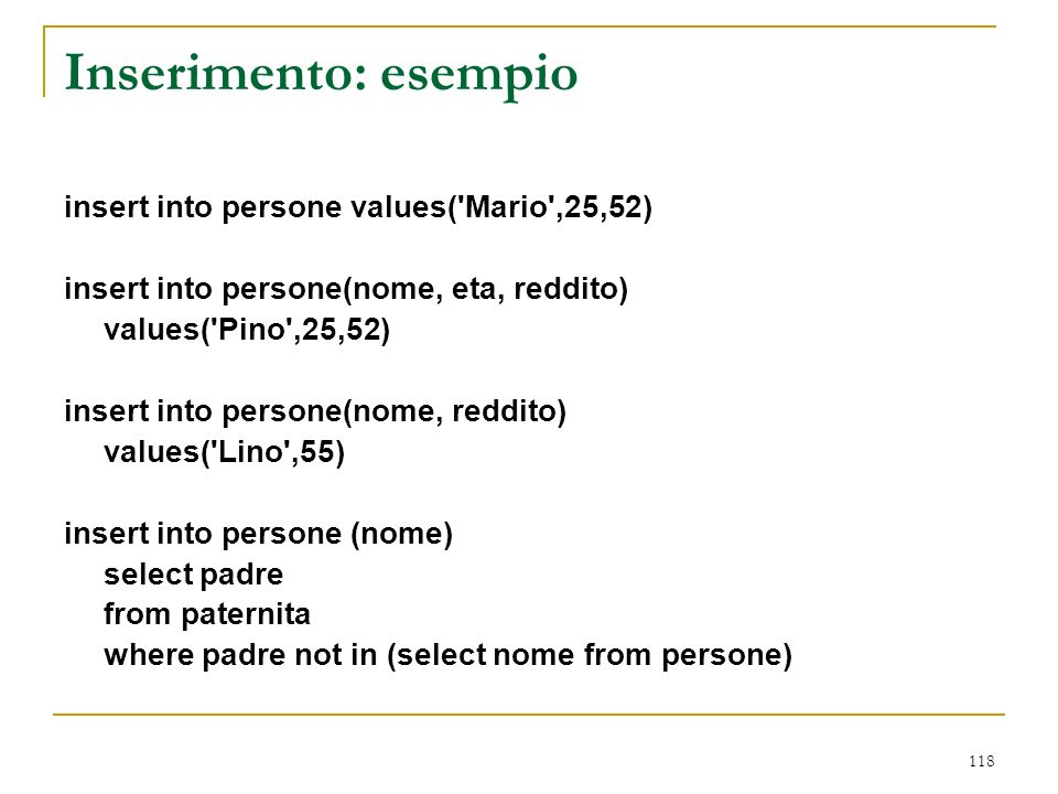 118 Inserimento: esempio insert into persone values( Mario ,25,52) insert into persone(nome, eta, reddito) values( Pino ,25,52) insert into persone(nome, reddito) values( Lino ,55) insert into persone (nome) select padre from paternita where padre not in (select nome from persone)