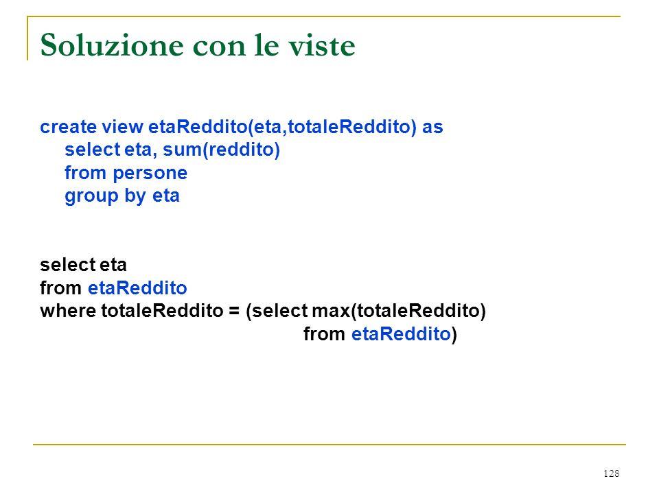 128 Soluzione con le viste create view etaReddito(eta,totaleReddito) as select eta, sum(reddito) from persone group by eta select eta from etaReddito where totaleReddito = (select max(totaleReddito) from etaReddito)