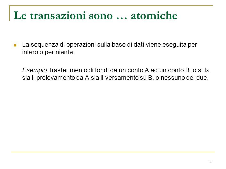 133 Le transazioni sono … atomiche La sequenza di operazioni sulla base di dati viene eseguita per intero o per niente: Esempio: trasferimento di fondi da un conto A ad un conto B: o si fa sia il prelevamento da A sia il versamento su B, o nessuno dei due.