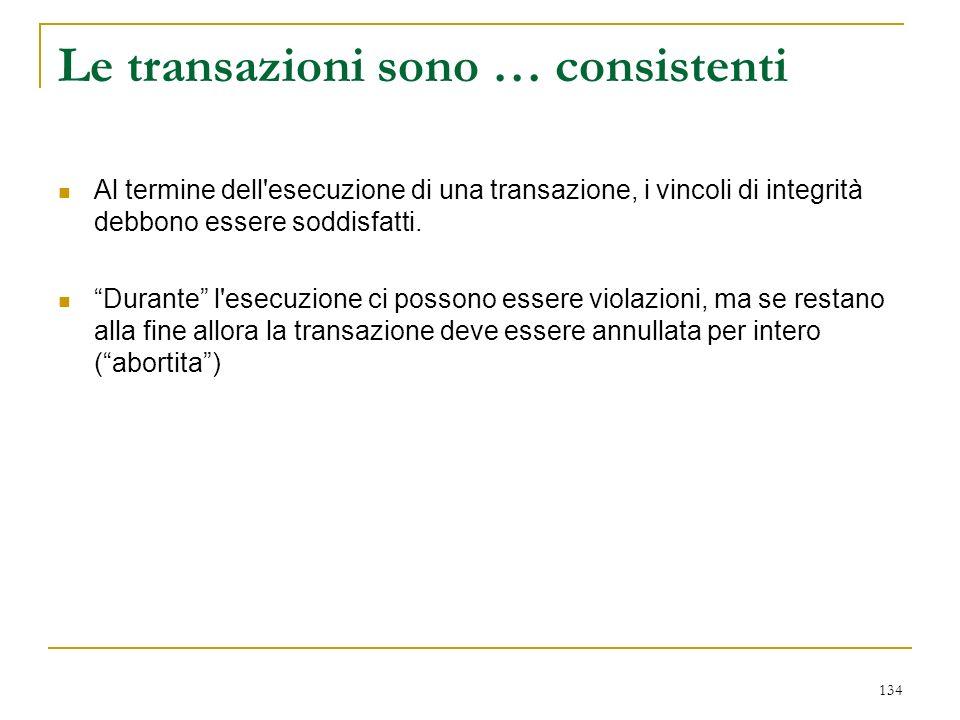 134 Le transazioni sono … consistenti Al termine dell esecuzione di una transazione, i vincoli di integrità debbono essere soddisfatti.