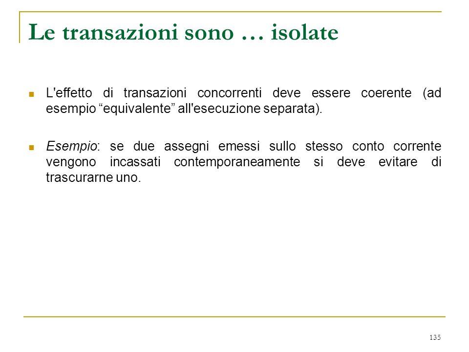 135 Le transazioni sono … isolate L effetto di transazioni concorrenti deve essere coerente (ad esempio equivalente all esecuzione separata).