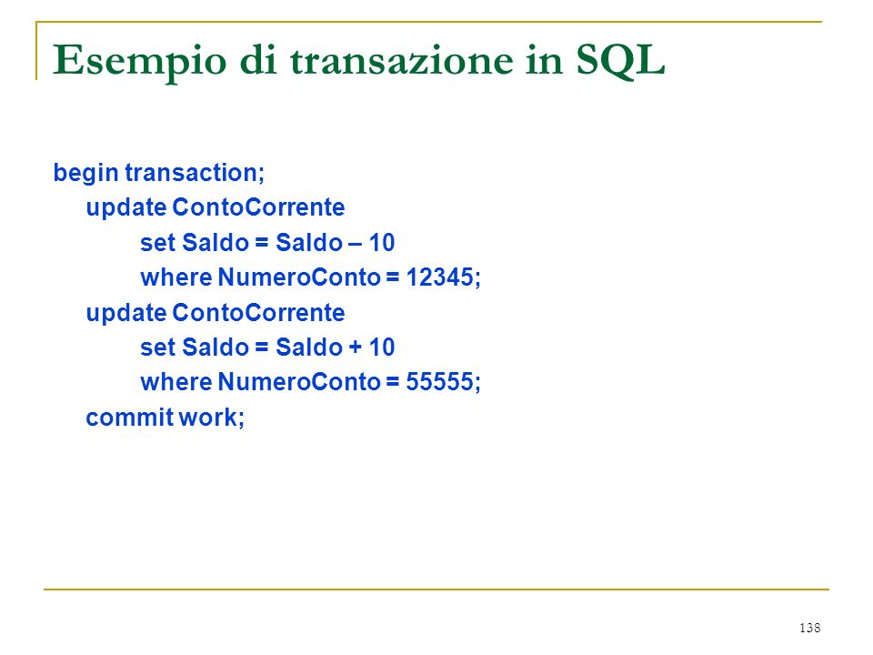 138 Esempio di transazione in SQL begin transaction; update ContoCorrente set Saldo = Saldo – 10 where NumeroConto = 12345; update ContoCorrente set Saldo = Saldo + 10 where NumeroConto = 55555; commit work;