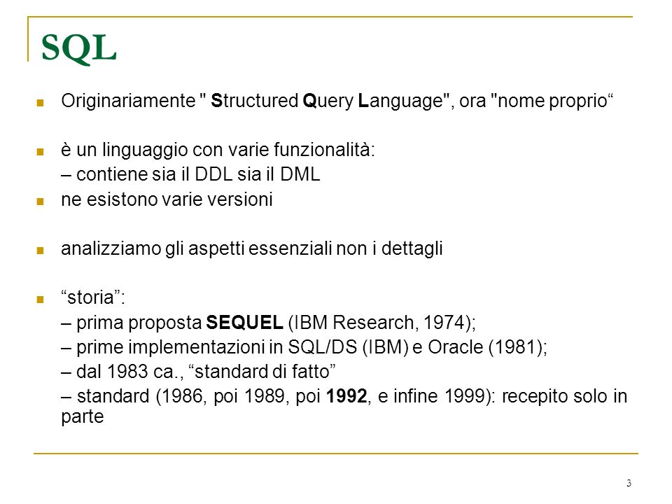 3 SQL Originariamente Structured Query Language , ora nome proprio è un linguaggio con varie funzionalità: – contiene sia il DDL sia il DML ne esistono varie versioni analizziamo gli aspetti essenziali non i dettagli storia: – prima proposta SEQUEL (IBM Research, 1974); – prime implementazioni in SQL/DS (IBM) e Oracle (1981); – dal 1983 ca., standard di fatto – standard (1986, poi 1989, poi 1992, e infine 1999): recepito solo in parte