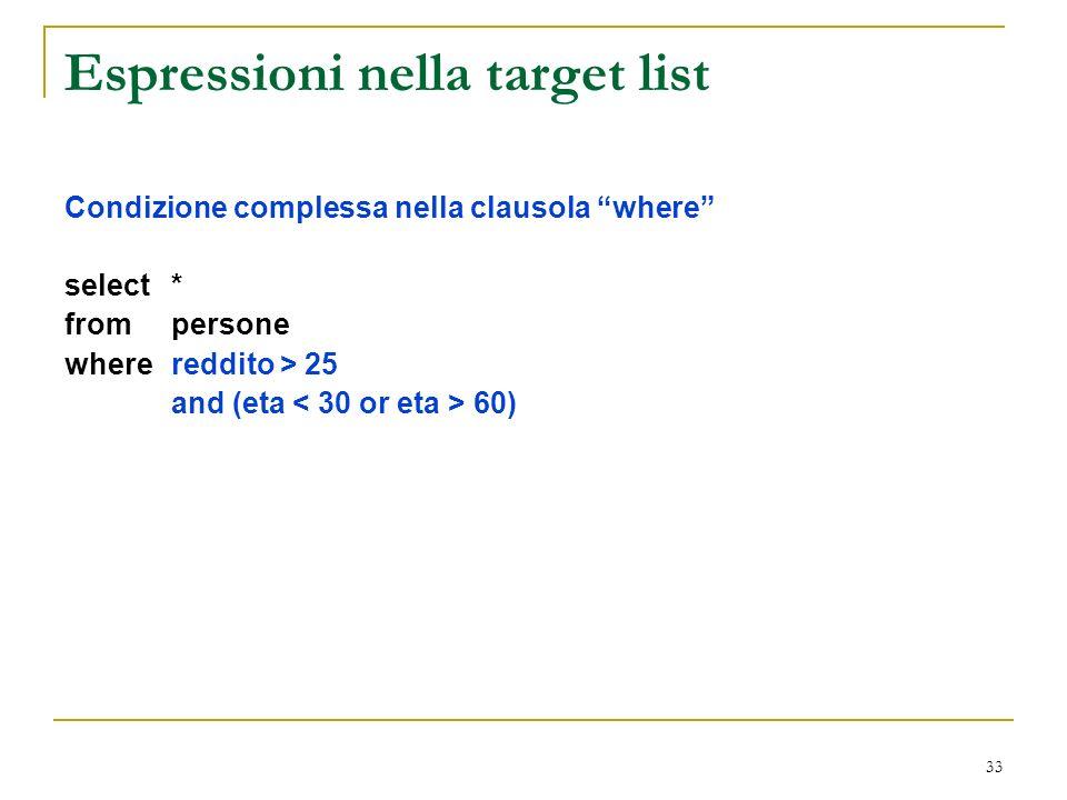 33 Espressioni nella target list Condizione complessa nella clausola where select * from persone where reddito > 25 and (eta 60)