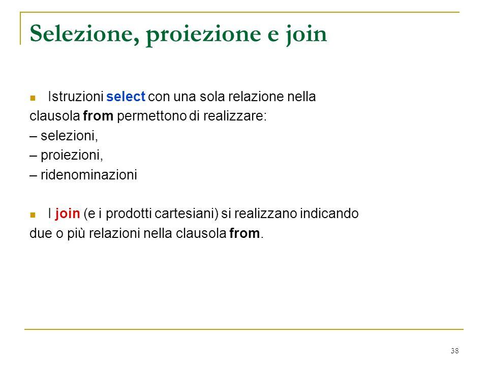 38 Selezione, proiezione e join Istruzioni select con una sola relazione nella clausola from permettono di realizzare: – selezioni, – proiezioni, – ridenominazioni I join (e i prodotti cartesiani) si realizzano indicando due o più relazioni nella clausola from.