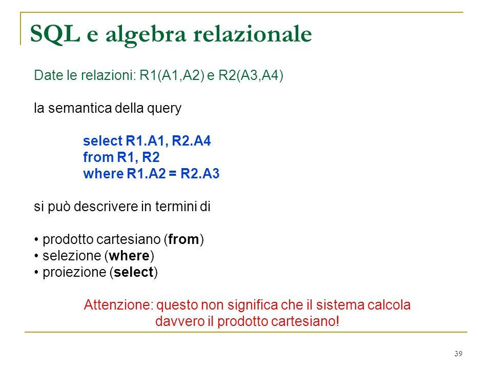 39 SQL e algebra relazionale Date le relazioni: R1(A1,A2) e R2(A3,A4) la semantica della query select R1.A1, R2.A4 from R1, R2 where R1.A2 = R2.A3 si può descrivere in termini di prodotto cartesiano (from) selezione (where) proiezione (select) Attenzione: questo non significa che il sistema calcola davvero il prodotto cartesiano!