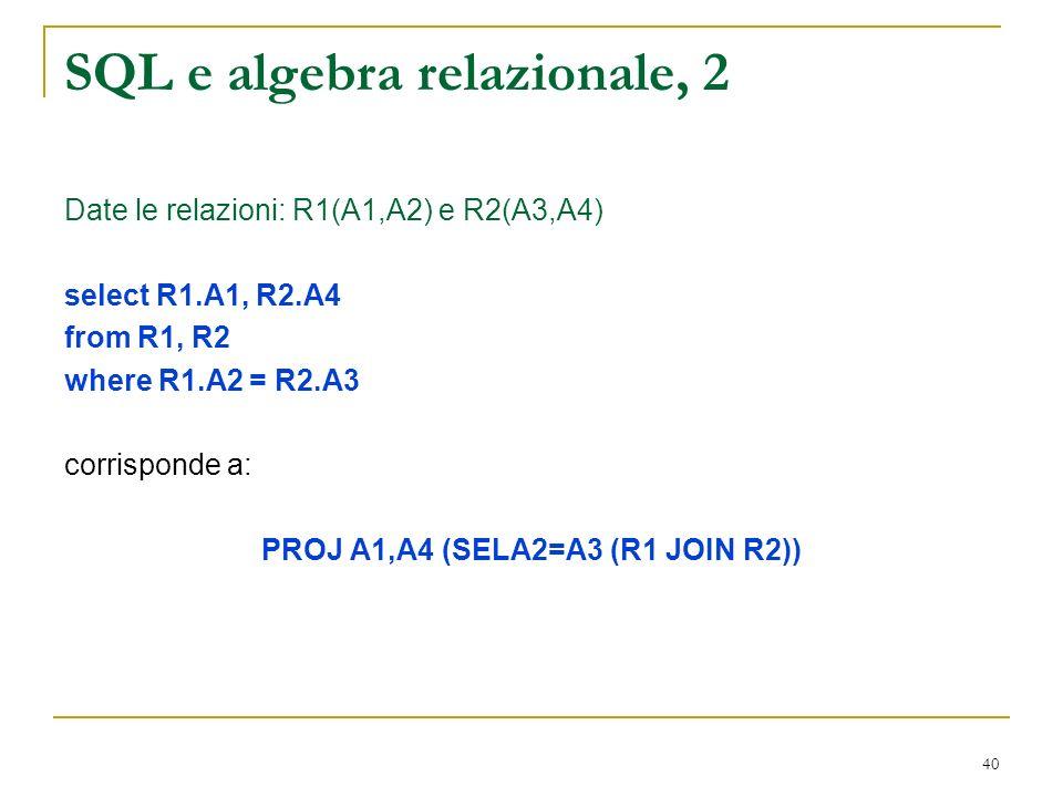 40 SQL e algebra relazionale, 2 Date le relazioni: R1(A1,A2) e R2(A3,A4) select R1.A1, R2.A4 from R1, R2 where R1.A2 = R2.A3 corrisponde a: PROJ A1,A4 (SELA2=A3 (R1 JOIN R2))