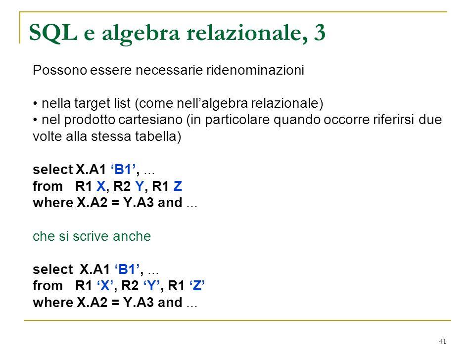 41 SQL e algebra relazionale, 3 Possono essere necessarie ridenominazioni nella target list (come nellalgebra relazionale) nel prodotto cartesiano (in particolare quando occorre riferirsi due volte alla stessa tabella) select X.A1 B1,...
