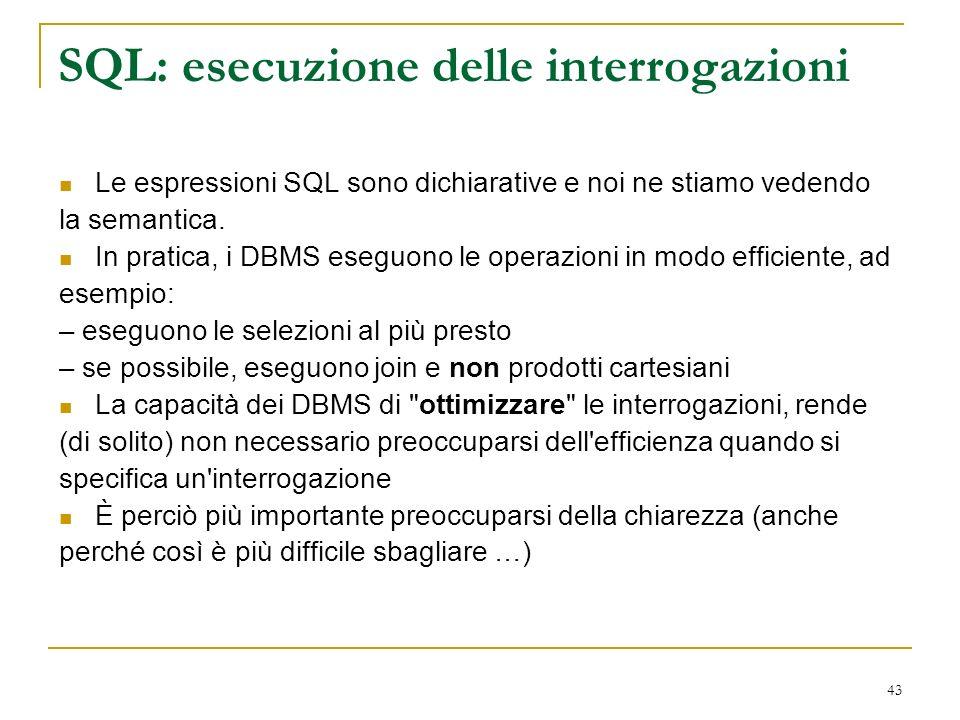 43 SQL: esecuzione delle interrogazioni Le espressioni SQL sono dichiarative e noi ne stiamo vedendo la semantica.