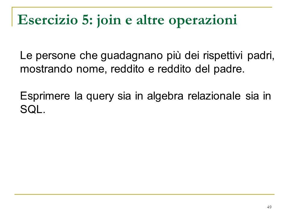 49 Esercizio 5: join e altre operazioni Le persone che guadagnano più dei rispettivi padri, mostrando nome, reddito e reddito del padre.