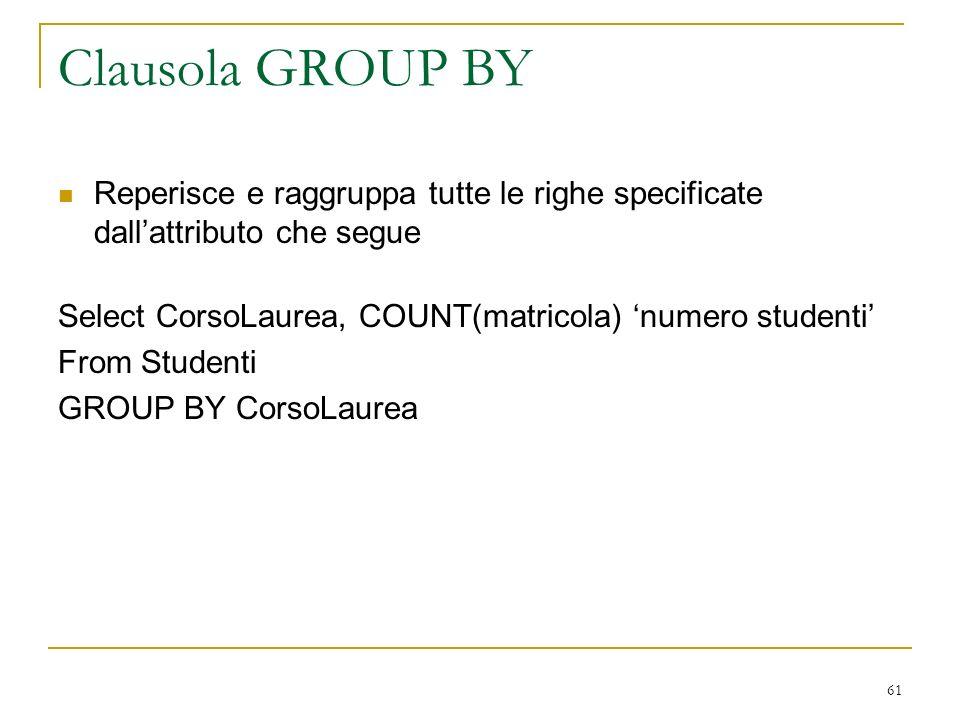 61 Clausola GROUP BY Reperisce e raggruppa tutte le righe specificate dallattributo che segue Select CorsoLaurea, COUNT(matricola) numero studenti From Studenti GROUP BY CorsoLaurea