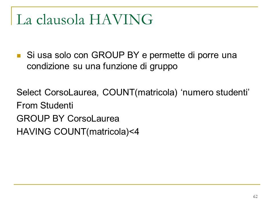 62 La clausola HAVING Si usa solo con GROUP BY e permette di porre una condizione su una funzione di gruppo Select CorsoLaurea, COUNT(matricola) numero studenti From Studenti GROUP BY CorsoLaurea HAVING COUNT(matricola)<4