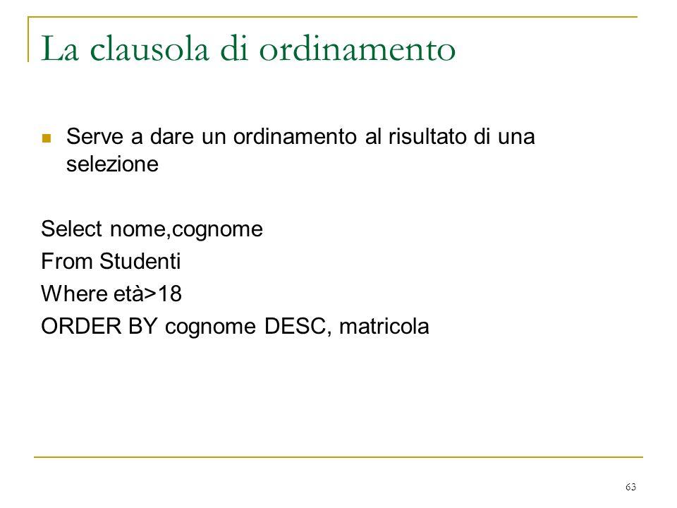 63 La clausola di ordinamento Serve a dare un ordinamento al risultato di una selezione Select nome,cognome From Studenti Where età>18 ORDER BY cognome DESC, matricola