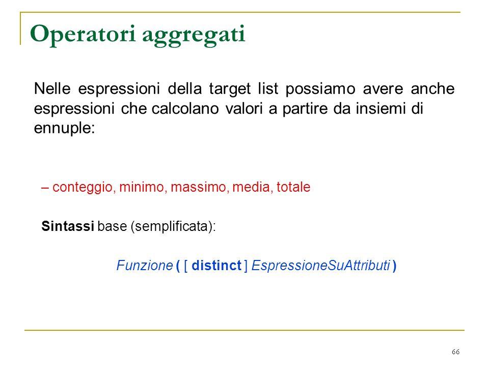 66 Operatori aggregati – conteggio, minimo, massimo, media, totale Sintassi base (semplificata): Funzione ( [ distinct ] EspressioneSuAttributi ) Nelle espressioni della target list possiamo avere anche espressioni che calcolano valori a partire da insiemi di ennuple: