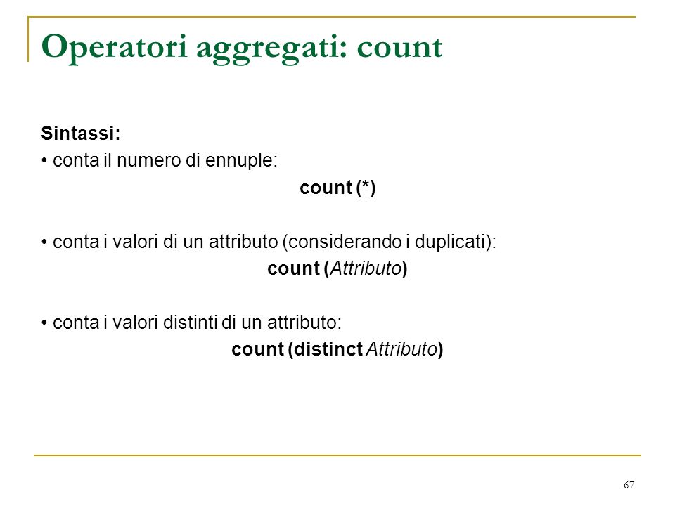 67 Operatori aggregati: count Sintassi: conta il numero di ennuple: count (*) conta i valori di un attributo (considerando i duplicati): count (Attributo) conta i valori distinti di un attributo: count (distinct Attributo)