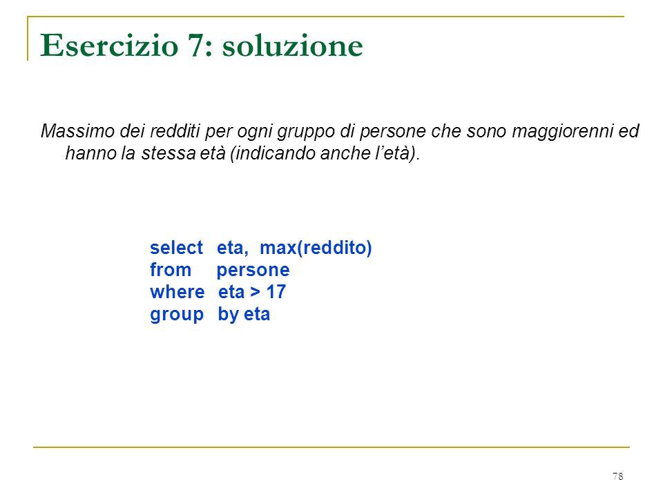 78 Esercizio 7: soluzione Massimo dei redditi per ogni gruppo di persone che sono maggiorenni ed hanno la stessa età (indicando anche letà).
