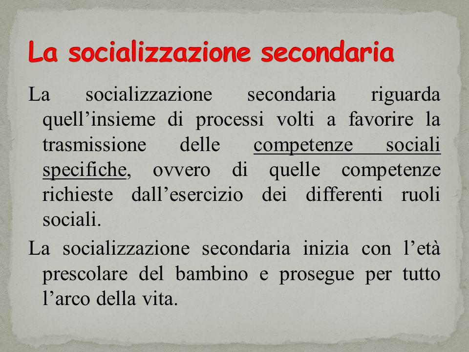 La socializzazione secondaria riguarda quellinsieme di processi volti a favorire la trasmissione delle competenze sociali specifiche, ovvero di quelle competenze richieste dallesercizio dei differenti ruoli sociali.
