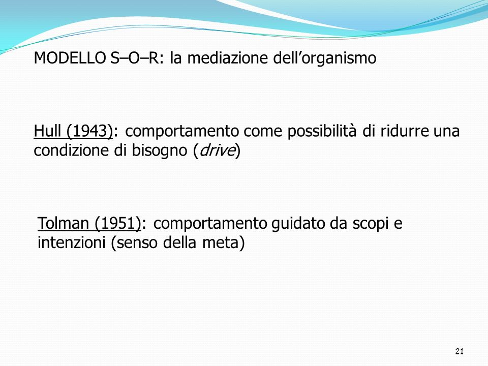 21 Hull (1943): comportamento come possibilità di ridurre una condizione di bisogno (drive) Tolman (1951): comportamento guidato da scopi e intenzioni