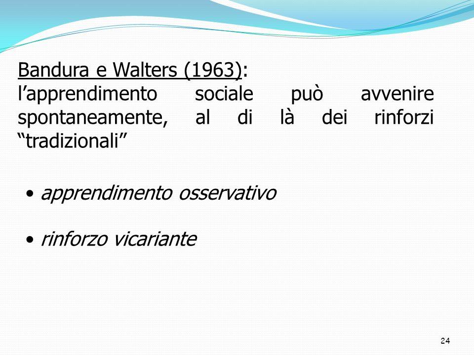 24 Bandura e Walters (1963): lapprendimento sociale può avvenire spontaneamente, al di là dei rinforzi tradizionali apprendimento osservativo rinforzo