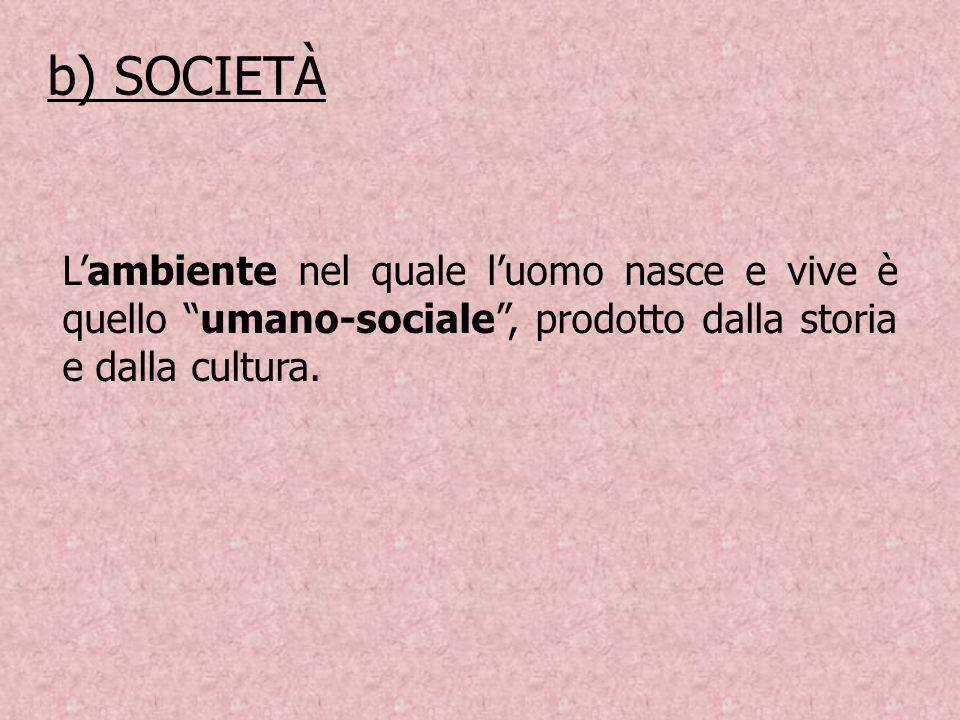 Lambiente nel quale luomo nasce e vive è quello umano-sociale, prodotto dalla storia e dalla cultura. b) SOCIETÀ