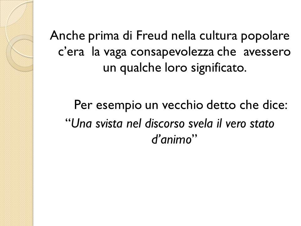 Anche prima di Freud nella cultura popolare cera la vaga consapevolezza che avessero un qualche loro significato. Per esempio un vecchio detto che dic